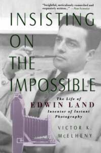 Insisting On the Impossible : The Life of Edwin Land By Victor K. McElheny